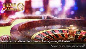 Kesalahan Fatal Main Judi Casino Arenagaming88 Online