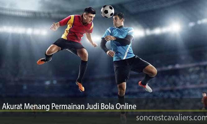 Akurat Menang Permainan Judi Bola Online